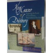 KING CAESAR OF DUXBURY. Exploring the World of Ezra Weston, Shipbuilder & Merchant.