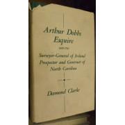 ARTHUR DOBBS ESQUIRE. 1689-1765. SURVEYOR-GENERAL OF IRELAND. PROSPECTOR AND GOVERNOR OF NORTH CAROLINA.