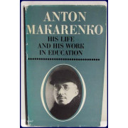 ANTON MAKARENKO. HIS LIFE AND HIS WORK IN EDUATION