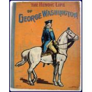 THE HEROIC LIFE OF GENERAL GEORGE WASHINGTON. First President of the United States.