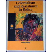 COLONIALISM AND RESISTANCE IN BELIZE. Essays in Historical Sociology. 2nd. rev. ed.