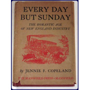 EVERY DAY BUT SUNDAY. The Romantic Age of New England Industry.