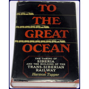 TO THE GREAT OCEAN. THE TAMING OF SIBERIA AND THE BUILDING OF THE TRANS-SIBERIAN RAILWAY.
