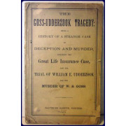 THE GOSS-UDDERZOOK TRAGEDY: BEING A HISTORY OF A STRANGE CASE OF DECEPTION AND MURDER, INCLUDING THE GREAT LIFE INSURANCE CASE, AND THE TRIAL OF WILLIAM E. UDDERZOOK FOR THE MURDER OF W.S. GOSS