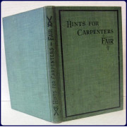 HINTS FOR CARPENTERS: A Collection of Useful Practical Hints, Ideas, Wrinkles and Suggestions, Giving Directions for Making Various Tools and Appliances that Will Lessen the Work of the Carpenter and Joiner