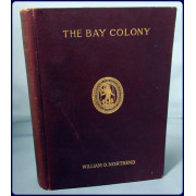 THE BAY COLONY. A CIVIL, RELIGIOUS AND SOCIAL HISTORY OF THE MASSACHUSETTS COLONY, And it's Settlements from the Landing at Cape Ann in 1624 to the Death of Governor Winthrop in 1649.