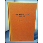 LIFE ON THE YUKON 1865-1867 (Alaska History No. 22. The Western Union Telegraph Expedition I)